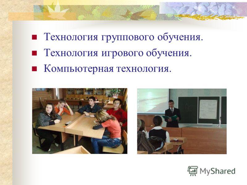 Технология группового обучения. Технология игрового обучения. Компьютерная технология.