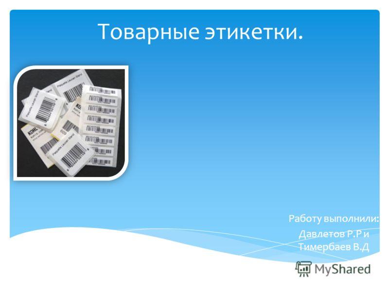 Товарные этикетки. Работу выполнили: Давлетов Р.Р и Тимербаев В.Д