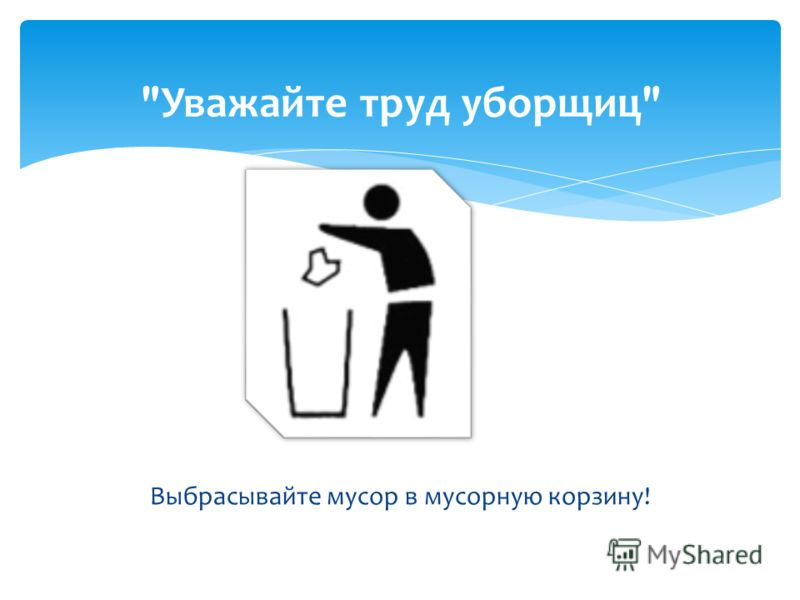 Выбрасывайте мусор в мусорную корзину! Уважайте труд уборщиц