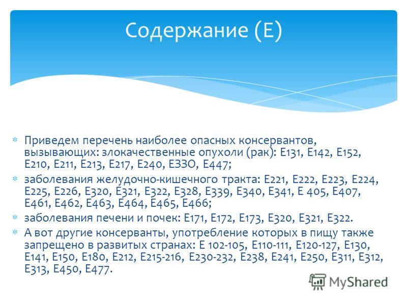 Приведем перечень наиболее опасных консервантов, вызывающих: злокачественные опухоли (рак): Е131, Е142, Е152, Е210, Е211, Е213, Е217, Е240, ЕЗЗО, Е447; заболевания желудочно-кишечного тракта: Е221, Е222, Е223, Е224, Е225, Е226, Е320, Е321, Е322, Е328