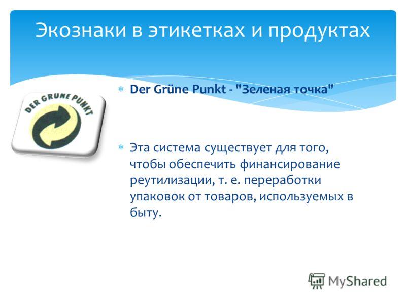 Der Grüne Punkt - Зеленая точка Эта система существует для того, чтобы обеспечить финансирование реутилизации, т. е. переработки упаковок от товаров, используемых в быту. Экознаки в этикетках и продуктах