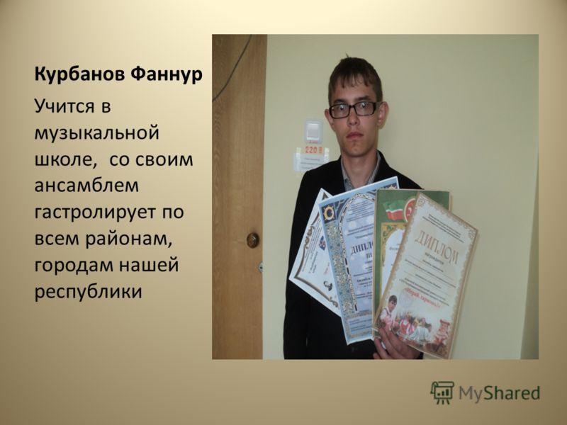 Курбанов Фаннур Учится в музыкальной школе, со своим ансамблем гастролирует по всем районам, городам нашей республики