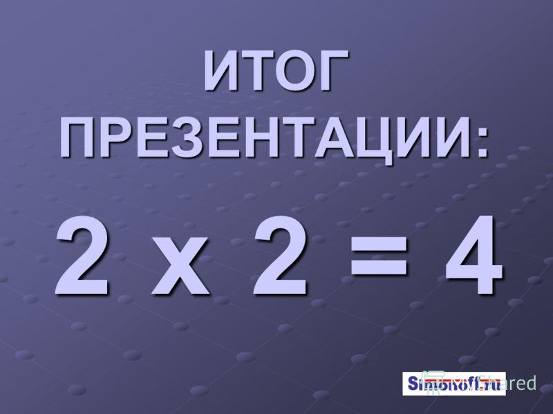 ИТОГ ПРЕЗЕНТАЦИИ: 2х2=4