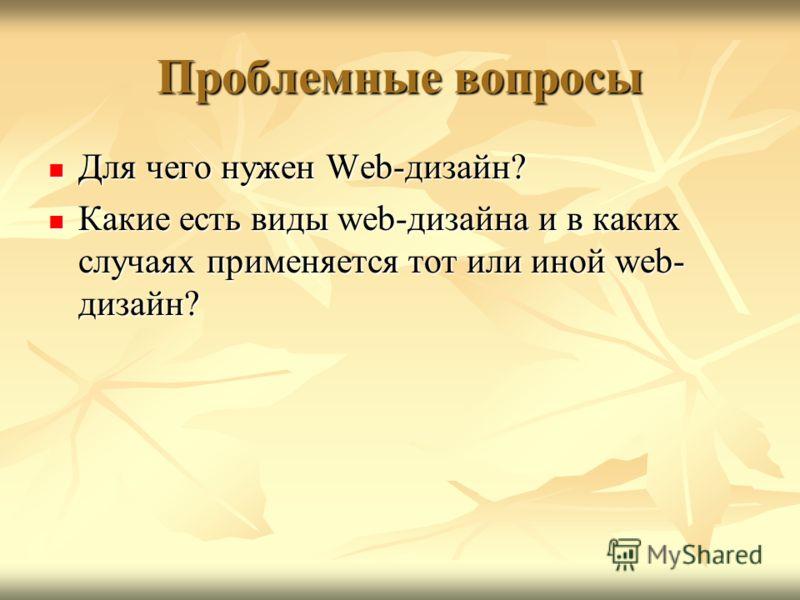 Проблемные вопросы Для чего нужен Web-дизайн? Для чего нужен Web-дизайн? Какие есть виды web-дизайна и в каких случаях применяется тот или иной web- дизайн? Какие есть виды web-дизайна и в каких случаях применяется тот или иной web- дизайн?