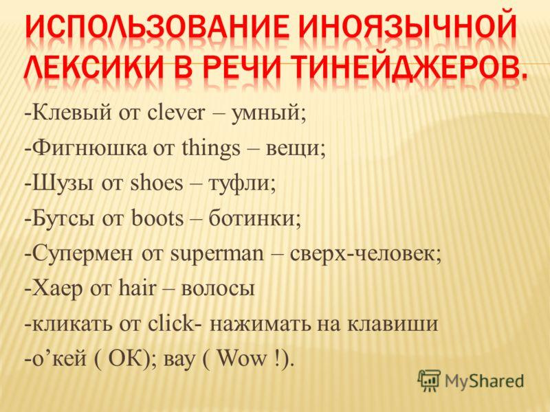 -Клевый от clever – умный; -Фигнюшка от things – вещи; -Шузы от shoes – туфли; -Бутсы от boots – ботинки; -Супермен от superman – сверх-человек; -Хаер от hair – волосы -кликать от click- нажимать на клавиши -окей ( ОК); вау ( Wow !).