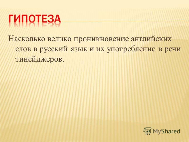 Насколько велико проникновение английских слов в русский язык и их употребление в речи тинейджеров.