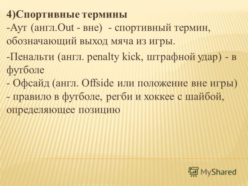 4)Спортивные термины -Аут (англ.Out - вне) - спортивный термин, обозначающий выход мяча из игры. -Пенальти (англ. penalty kick, штрафной удар) - в футболе - Офсайд (англ. Offside или положение вне игры) - правило в футболе, регби и хоккее с шайбой, о