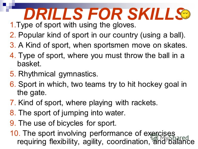 DRILLS FOR SKILLS 1.Type of sport with using the gloves. 2. Popular kind of sport in our country (using a ball). 3. A Kind of sport, when sportsmen move on skates. 4. Type of sport, where you must throw the ball in a basket. 5. Rhythmical gymnastics.
