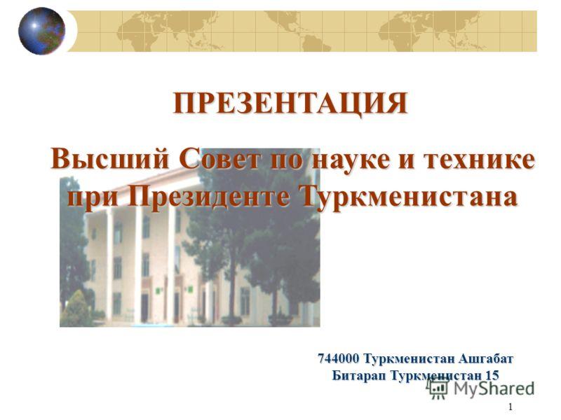 1 Высший Совет по науке и технике при Президенте Туркменистана 744000 Туркменистан Ашгабат Битарап Туркменистан 15 ПРЕЗЕНТАЦИЯ