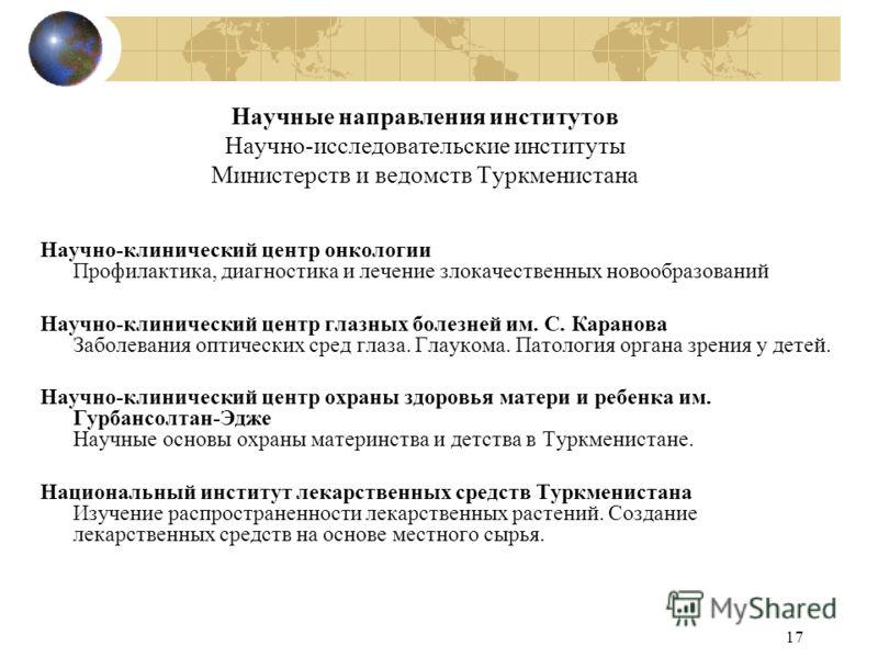 17 Научные направления институтов Научно-исследовательские институты Министерств и ведомств Туркменистана Научно-клинический центр онкологии Профилактика, диагностика и лечение злокачественных новообразований Научно-клинический центр глазных болезней