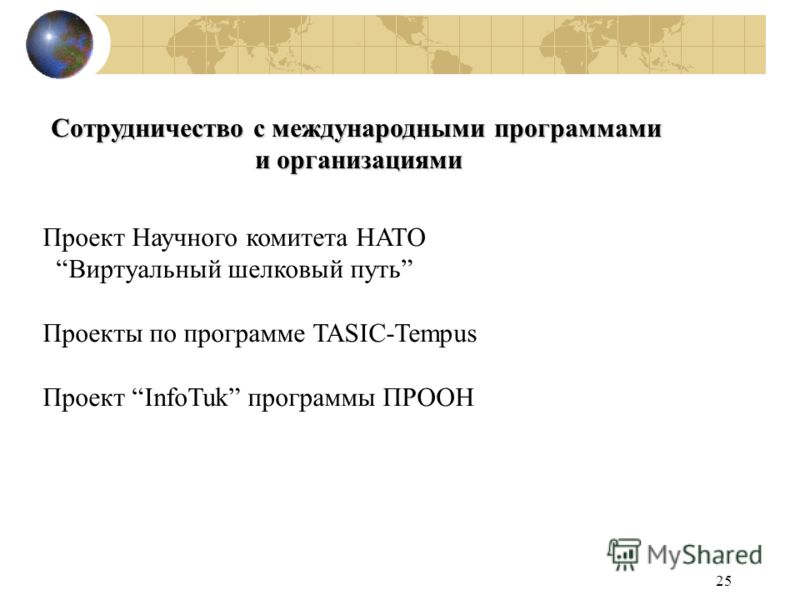 25 Сотрудничество с международными программами и организациями Проект Научного комитета НАТО Виртуальный шелковый путь Проекты по программе TASIC-Tempus Проект InfoTuk программы ПРООН