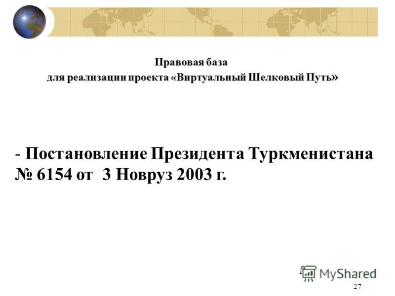 27 Правовая база для реализации проекта «Виртуальный Шелковый Путь » - Постановление Президента Туркмениcтана 6154 от 3 Новруз 2003 г.