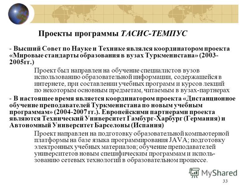33 Проекты программы ТАСИС-ТЕМПУС - Высший Совет по Науке и Технике являлся координатором проекта «Мировые стандарты образования в вузах Туркменистана» (2003- 2005гг.) Проект был направлен на обучение специалистов вузов использованию образовательной