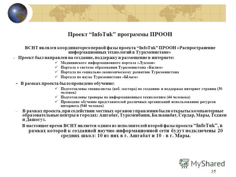 35 Проект InfoTuk программы ПРООН ВСНТ являлся координатором первой фазы проекта InfoTuk ПРООН «Распространение информационных технологий в Туркменистане» - Проект был направлен на создание, поддержку и размещение в интернете: Медицинского информацио