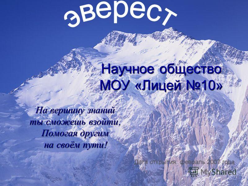 Научное общество МОУ «Лицей 10» На вершину знаний ты сможешь взойти, Помогая другим на своём пути ! Дата открытия: февраль 2007 года