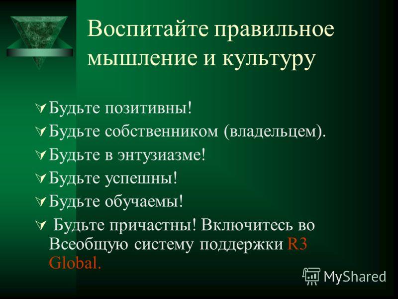 Воспитайте правильное мышление и культуру Будьте позитивны! Будьте собственником (владельцем). Будьте в энтузиазме! Будьте успешны! Будьте обучаемы! Будьте причастны! Включитесь во Всеобщую систему поддержки R3 Global.