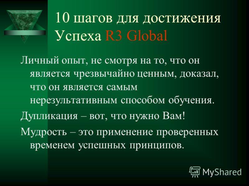 10 шагов для достижения Успеха R3 Global Личный опыт, не смотря на то, что он является чрезвычайно ценным, доказал, что он является самым нерезультативным способом обучения. Дупликация – вот, что нужно Вам! Мудрость – это применение проверенных време