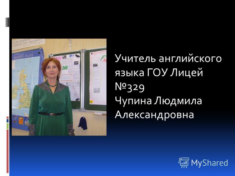 Учитель английского языка ГОУ Лицей 329 Чупина Людмила Александровна