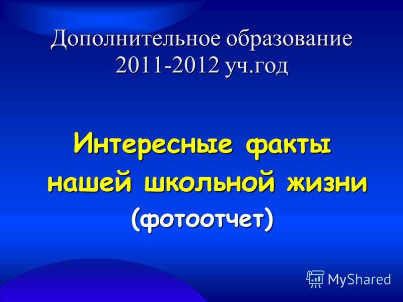 Дополнительное образование 2011-2012 уч.год Интересные факты нашей школьной жизни нашей школьной жизни(фотоотчет)