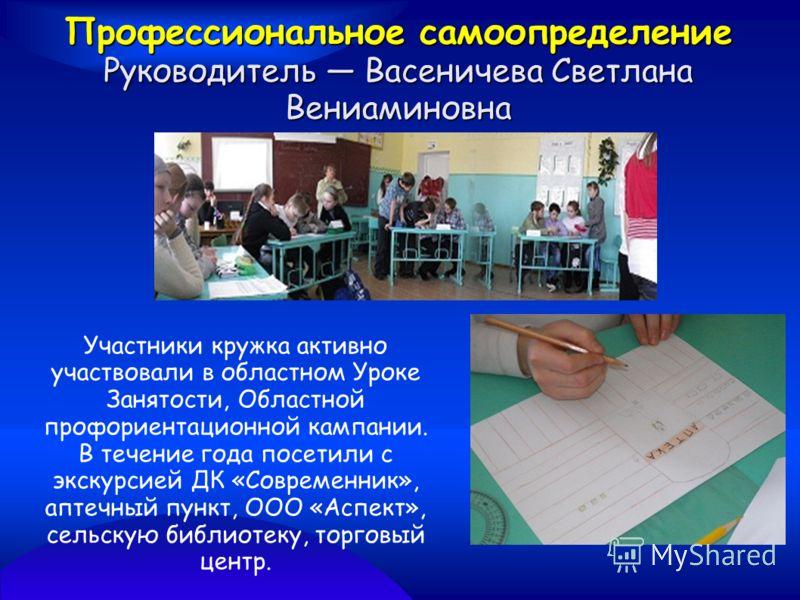 Профессиональное самоопределение Руководитель Васеничева Светлана Вениаминовна Участники кружка активно участвовали в областном Уроке Занятости, Областной профориентационной кампании. В течение года посетили с экскурсией ДК «Современник», аптечный пу