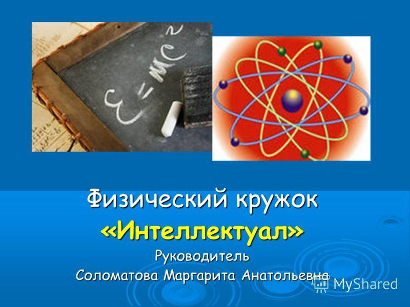 Физический кружок «Интеллектуал»Руководитель Соломатова Маргарита Анатольевна