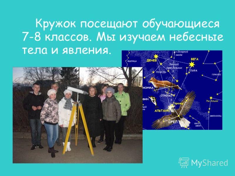 Кружок посещают обучающиеся 7-8 классов. Мы изучаем небесные тела и явления.