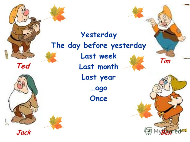 Yesterday The day before yesterday Last week Last month Last year …ago Once Ted Tim JackBen