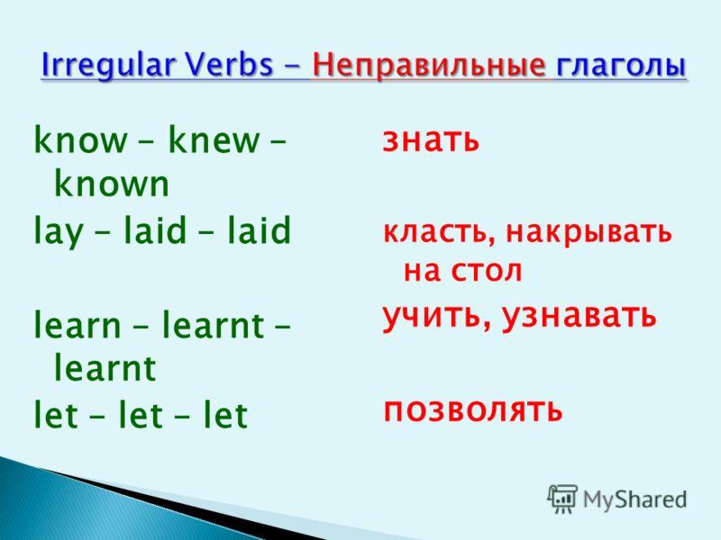 know – knew – known lay – laid – laid learn – learnt – learnt let – let – let знать класть, накрывать на стол учить, узнавать позволять