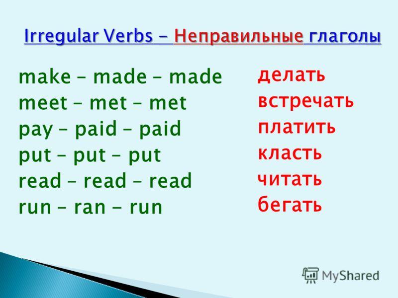 make – made – made meet – met – met pay – paid – paid put – put – put read – read – read run – ran - run делать встречать платить класть читать бегать