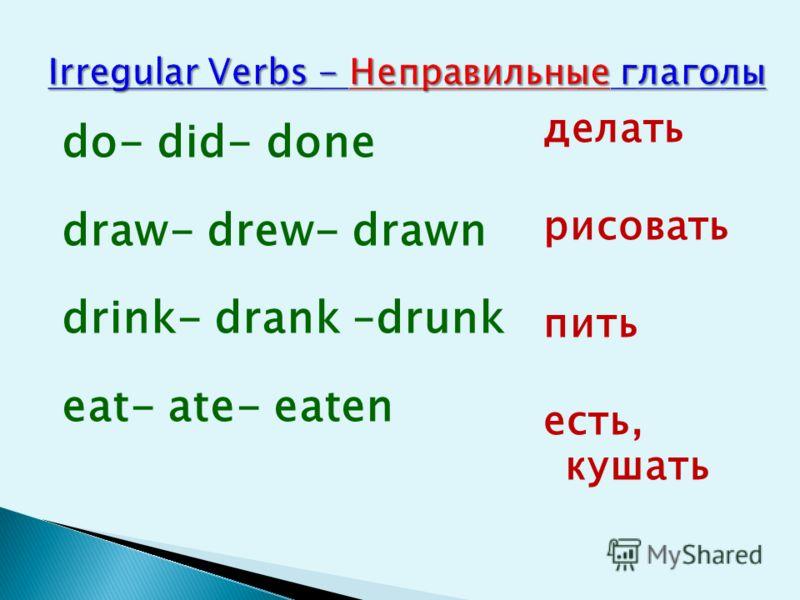 do- did- done draw- drew- drawn drink- drank –drunk eat- ate- eaten делать рисовать пить есть, кушать