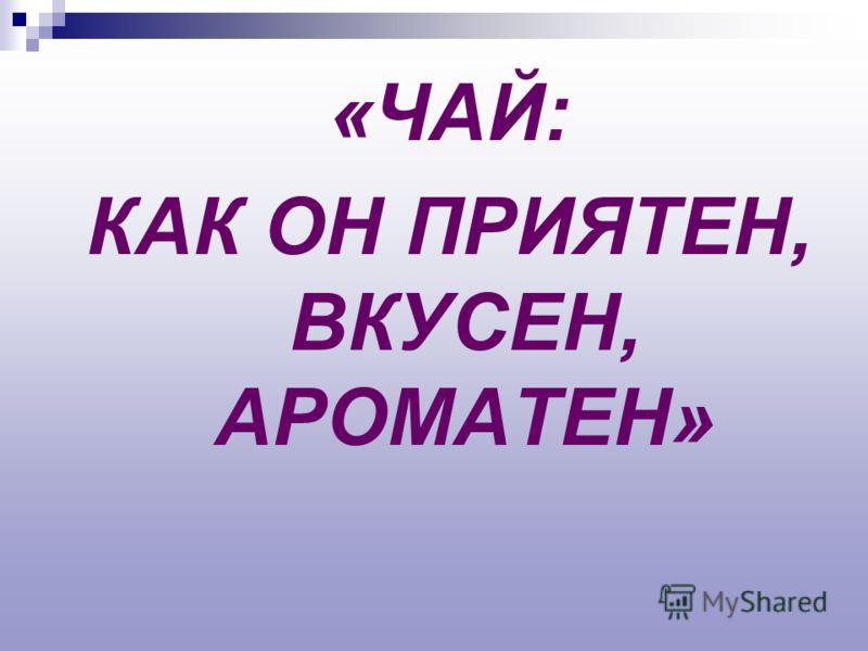 «ЧАЙ: КАК ОН ПРИЯТЕН, ВКУСЕН, АРОМАТЕН»