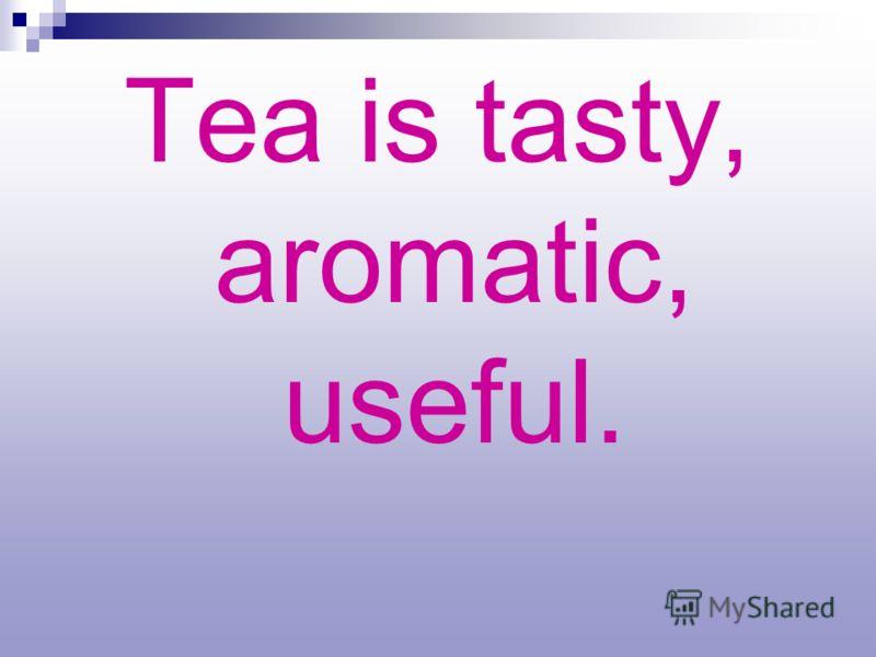 Tea is tasty, aromatic, useful.
