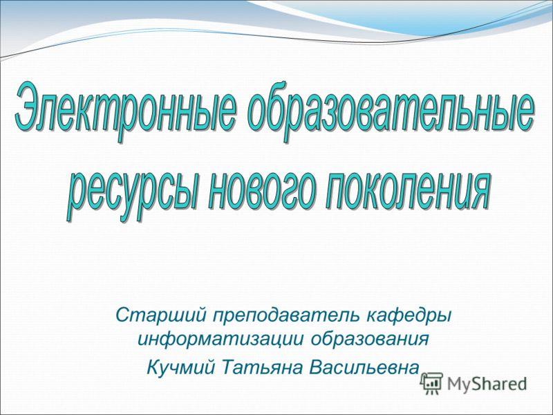 Старший преподаватель кафедры информатизации образования Кучмий Татьяна Васильевна