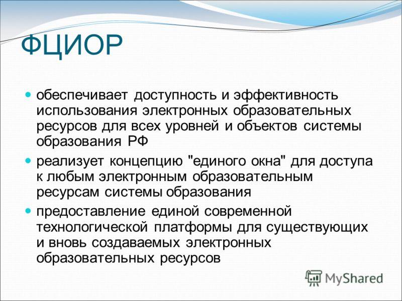 ФЦИОР обеспечивает доступность и эффективность использования электронных образовательных ресурсов для всех уровней и объектов системы образования РФ реализует концепцию