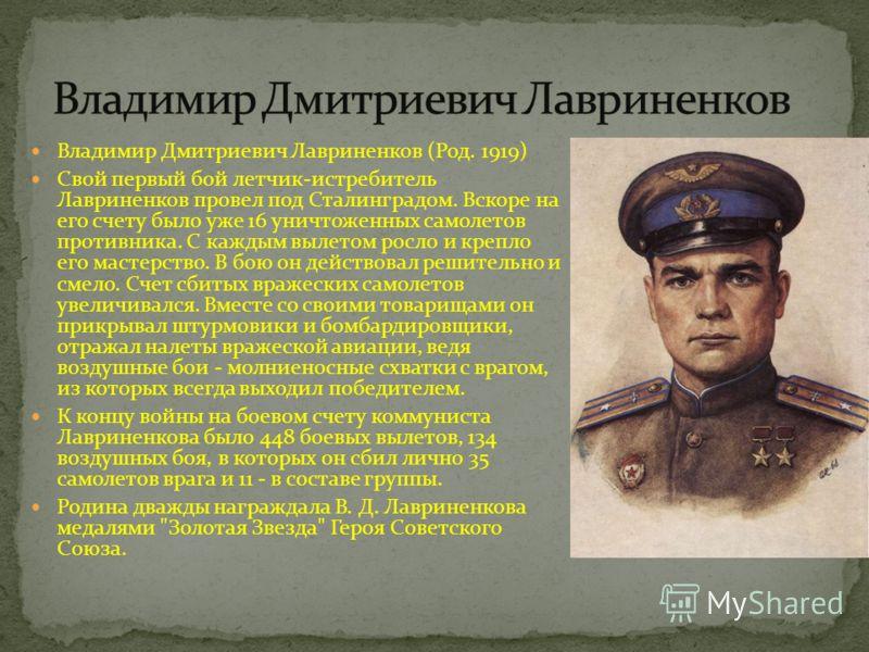 Владимир Дмитриевич Лавриненков (Род. 1919) Свой первый бой летчик-истребитель Лавриненков провел под Сталинградом. Вскоре на его счету было уже 16 уничтоженных самолетов противника. С каждым вылетом росло и крепло его мастерство. В бою он действовал