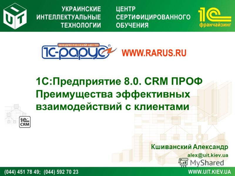1С:Предприятие 8.0. CRM ПРОФ Преимущества эффективных взаимодействий с клиентами Кшиванский Александр alex@uit.kiev.ua WWW.RARUS.RU