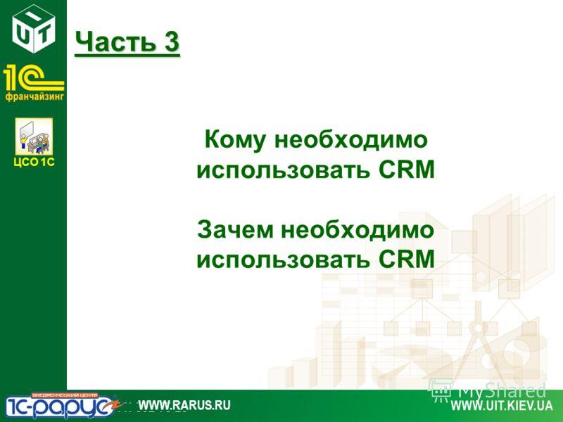 ЦСО 1С WWW.RARUS.RU Кому необходимо использовать CRM Зачем необходимо использовать CRM Часть 3
