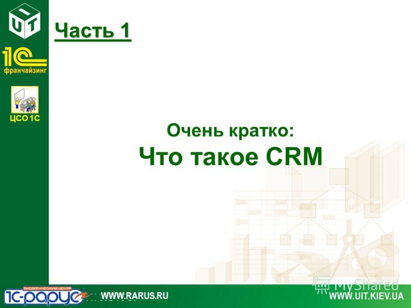 ЦСО 1С WWW.RARUS.RU Очень кратко: Что такое CRM Часть 1