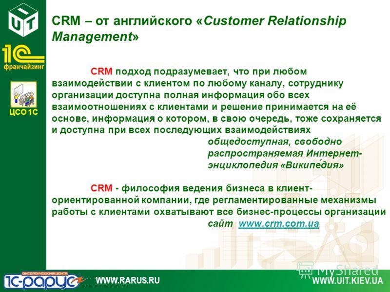 ЦСО 1С WWW.RARUS.RU CRM подход подразумевает, что при любом взаимодействии с клиентом по любому каналу, сотруднику организации доступна полная информация обо всех взаимоотношениях с клиентами и решение принимается на её основе, информация о котором,