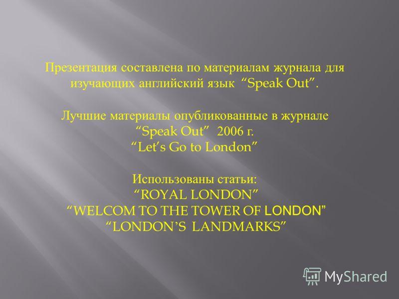 Презентация составлена по материалам журнала для изучающих английский язык Speak Out. Лучшие материалы опубликованные в журнале Speak Out 2006 г. Lets Go to London Использованы статьи : ROYAL LONDON WELCOM TO THE TOWER OF LONDON LONDON S LANDMARKS