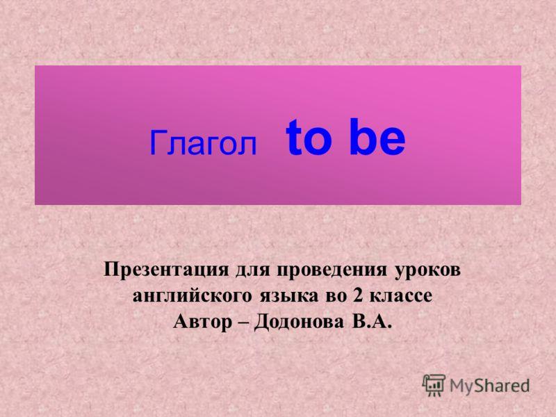 Глагол to be Презентация для проведения уроков английского языка во 2 классе Автор – Додонова В.А.