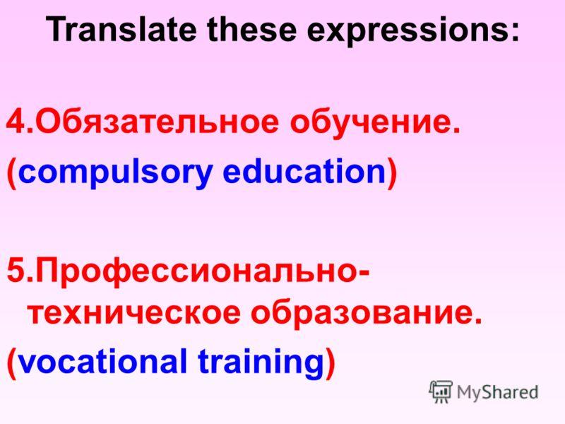 4.Обязательное обучение. (compulsory education) 5.Профессионально- техническое образование. (vocational training) Translate these expressions: