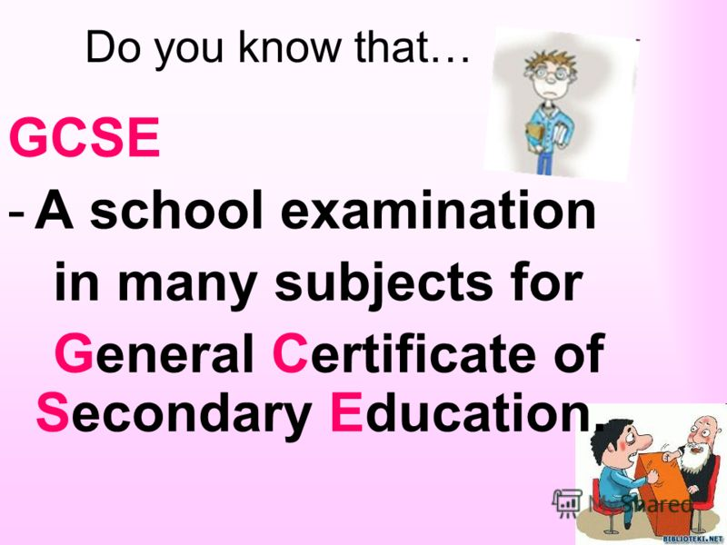 Do you know that… GCSE -A school examination in many subjects for General Certificate of Secondary Education.