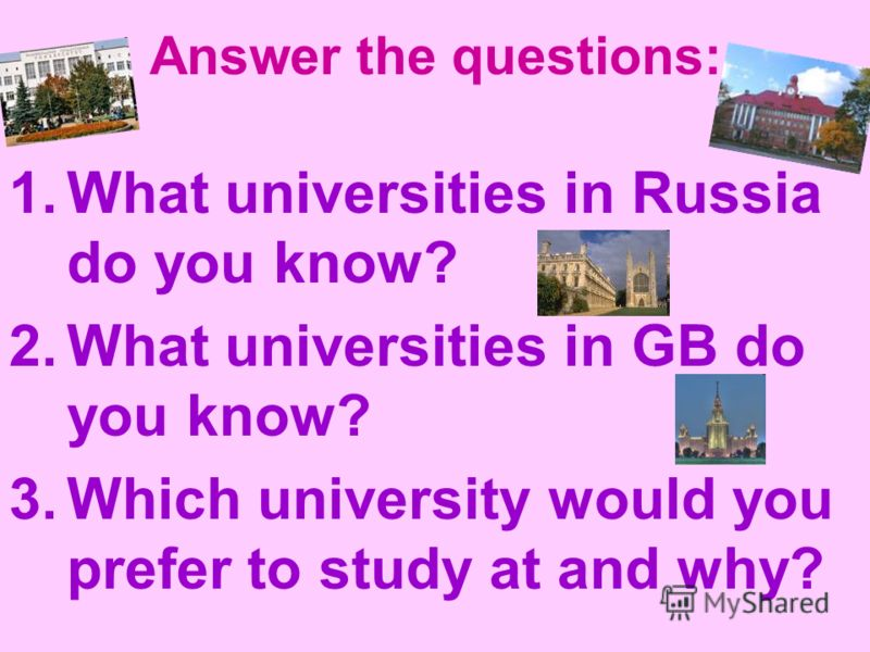 Answer the questions: 1.What universities in Russia do you know? 2.What universities in GB do you know? 3.Which university would you prefer to study at and why?