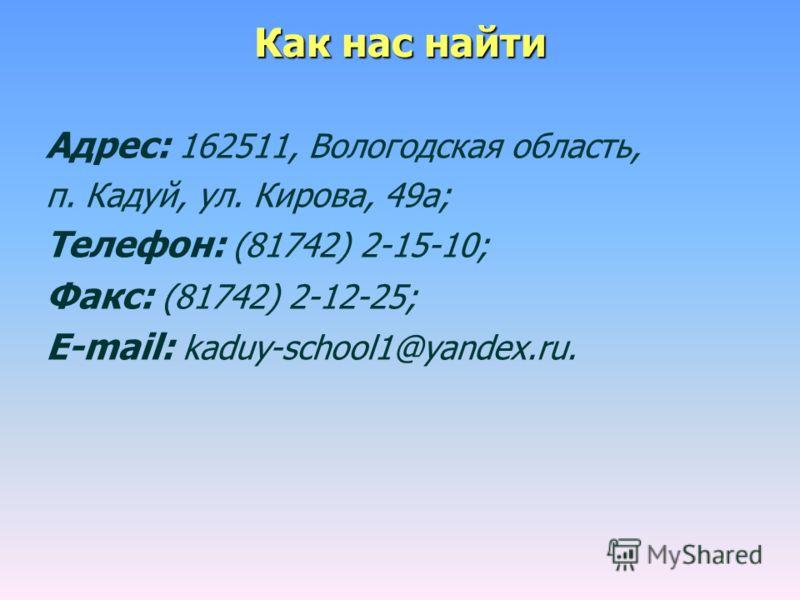 Как нас найти Адрес: 162511, Вологодская область, п. Кадуй, ул. Кирова, 49а; Телефон: (81742) 2-15-10; Факс: (81742) 2-12-25; E-mail: kaduy-school1@yandex.ru.