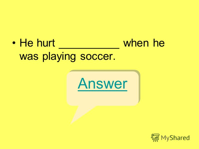 He hurt __________ when he was playing soccer. Answer
