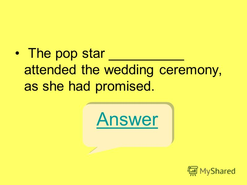 The pop star __________ attended the wedding ceremony, as she had promised. Answer