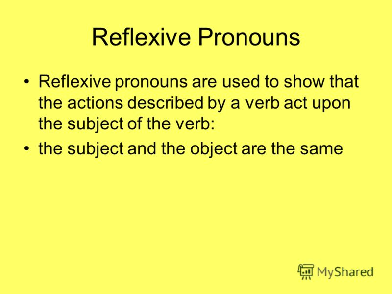 Reflexive Pronouns Reflexive pronouns are used to show that the actions described by a verb act upon the subject of the verb: the subject and the object are the same