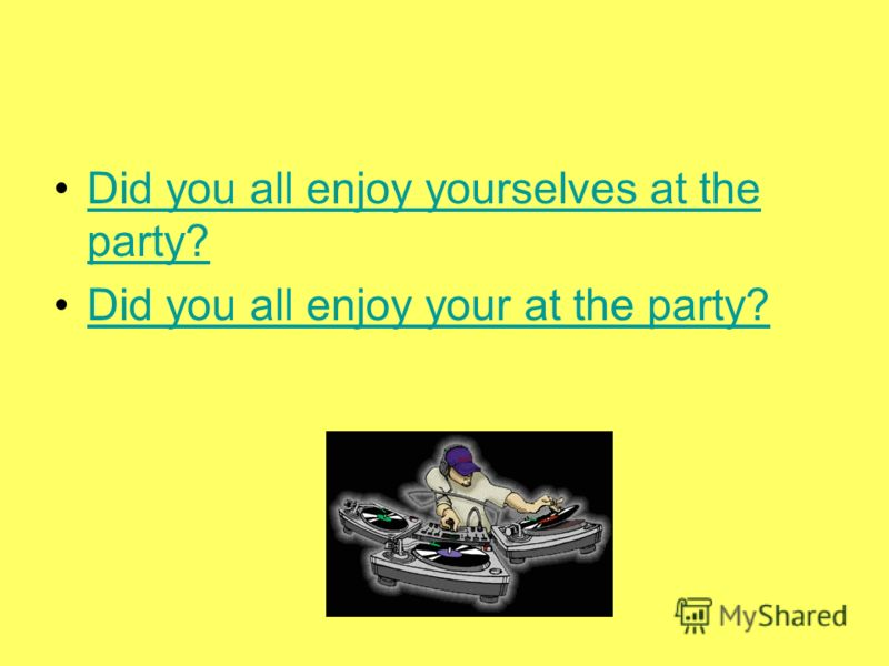 Did you all enjoy yourselves at the party?Did you all enjoy yourselves at the party? Did you all enjoy your at the party?