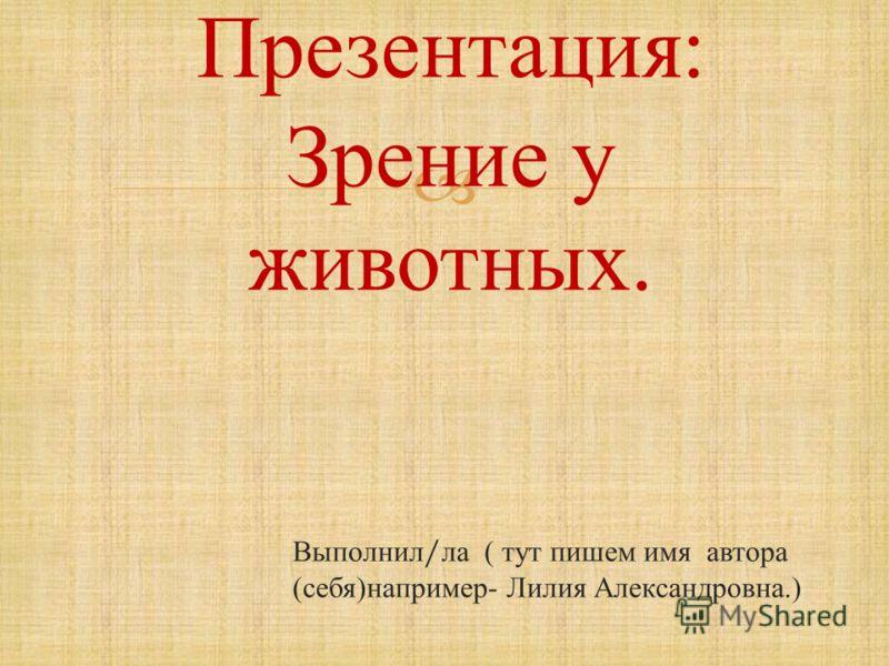 Презентация : Зрение у животных. Выполнил / ла ( тут пишем имя автора ( себя ) например - Лилия Александровна.)